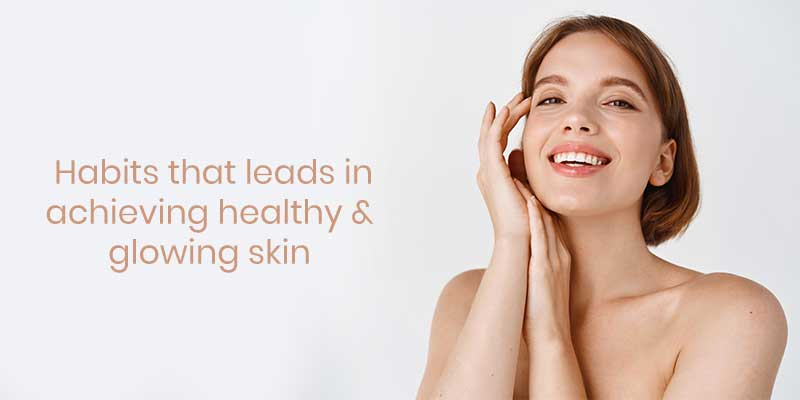 Habits-that-leads-in-achieving-healthy-&-glowing-skin